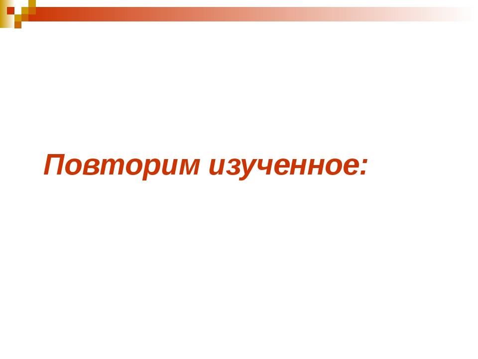 Повторим изученное: