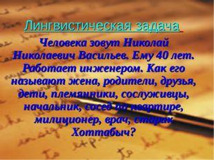 Лингвистическая задача Человека зовут Николай Николаевич Васильев. Ему 40 ле