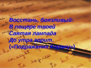Восстань, боязливый: В пещере твоей Святая лампада До утра горит. («Подражани