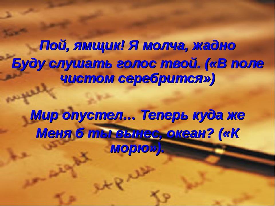 Пой, ямщик! Я молча, жадно Буду слушать голос твой. («В поле чистом серебритс...