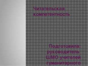 Читательская компетентность Подготовила: руководитель ШМО учителей гуманитарн