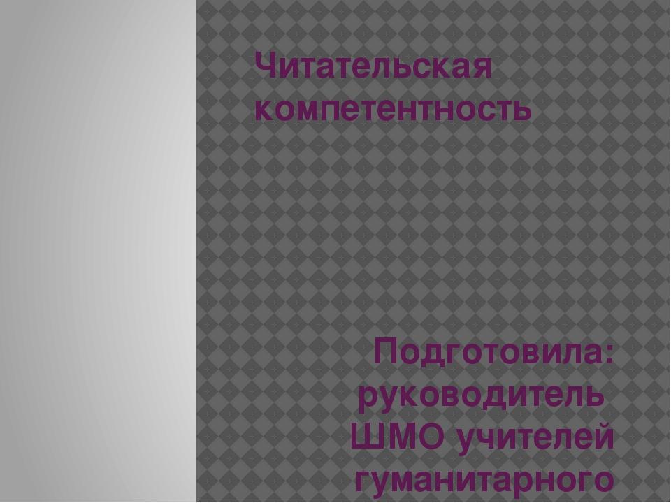 Читательская компетентность Подготовила: руководитель ШМО учителей гуманитарн...