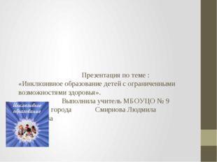 Презентация по теме : «Инклюзивное образование детей с ограниченными возможн