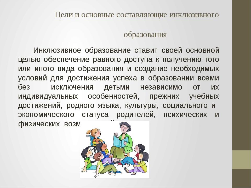 Цели и основные составляющие инклюзивного образования Инклюзивное образовани...