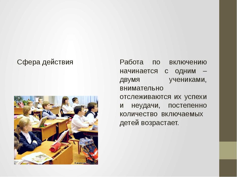 Сфера действия Работа по включению начинается с одним – двумя учениками, вни...
