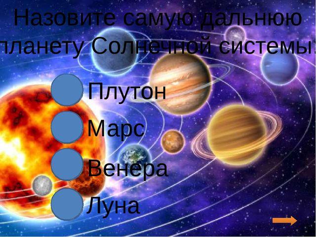 Назовите самую дальнюю планету Солнечной системы: Плутон Марс Венера Луна