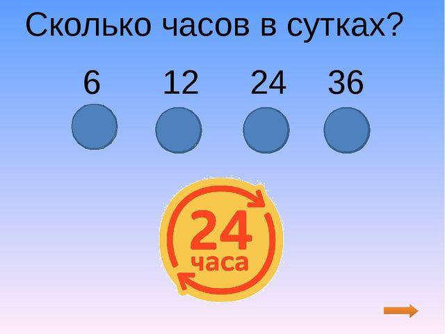Сколько часов в сутках? 6 12 24 36