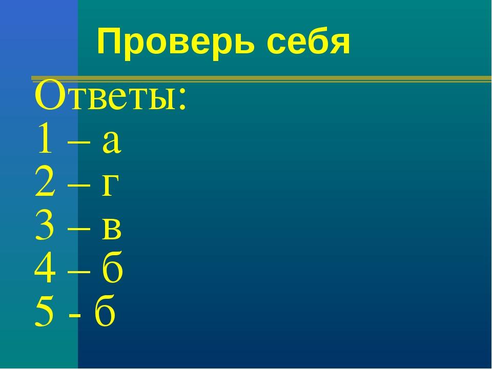 Ответы: 1 – а 2 – г 3 – в 4 – б 5 - б Проверь себя