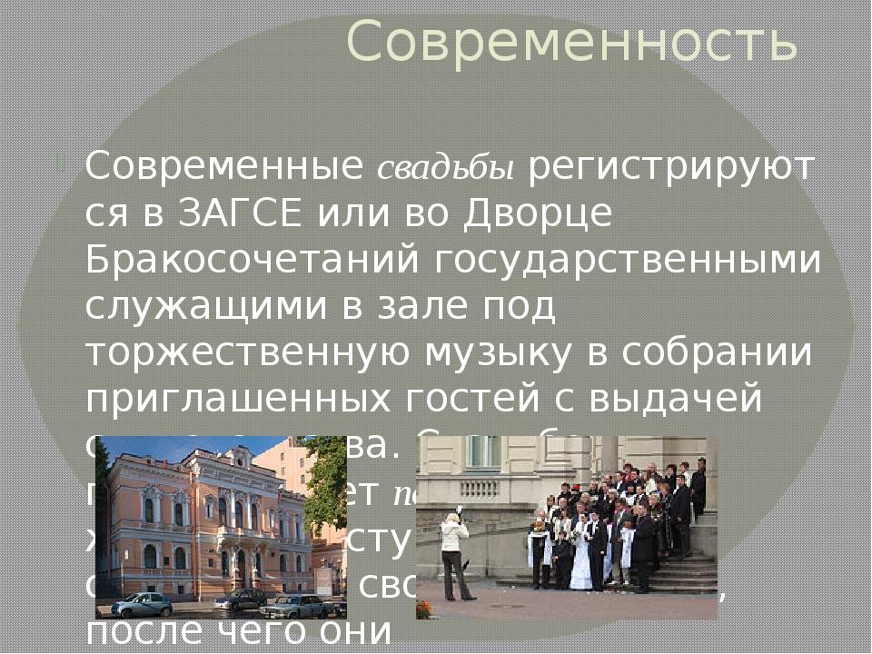 Современность Современныесвадьбырегистрируются вЗАГСЕ или во Дворце Бракос...