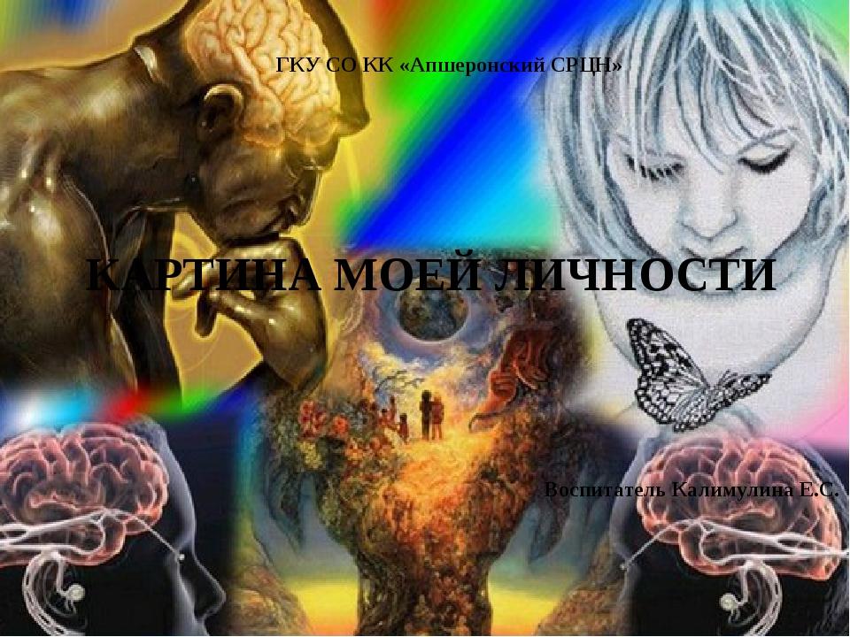КАРТИНА МОЕЙ ЛИЧНОСТИ Воспитатель Калимулина Е.С. ГКУ СО КК «Апшеронский СРЦН»