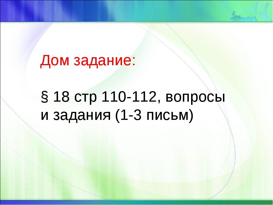 Дом задание: § 18 стр 110-112, вопросы и задания (1-3 письм)