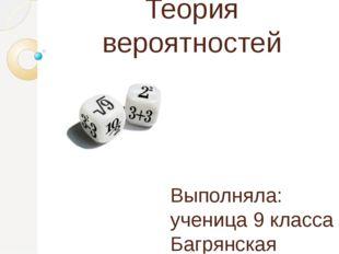 Теория вероятностей Выполняла: ученица 9 класса Багрянская Ольга Проверяла: Т