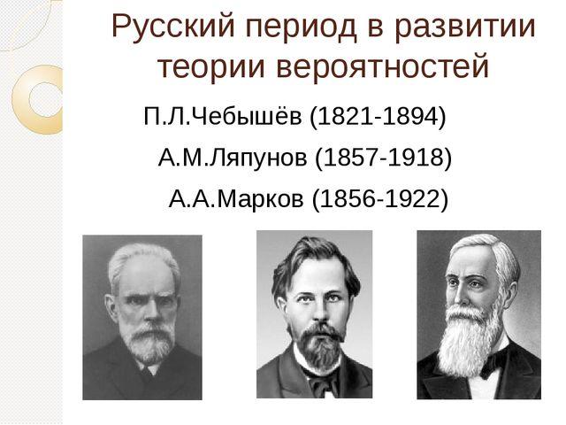 Русский период в развитии теории вероятностей П.Л.Чебышёв (1821-1894) А.М.Ляп...