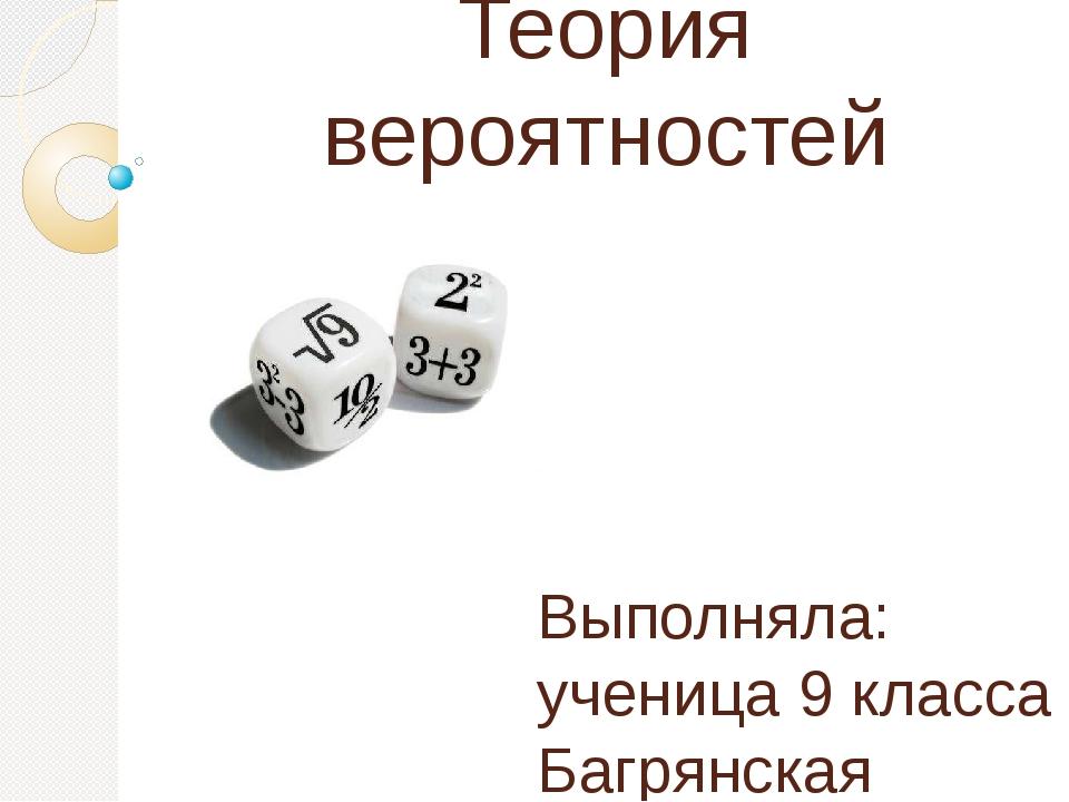 Теория вероятностей Выполняла: ученица 9 класса Багрянская Ольга Проверяла: Т...