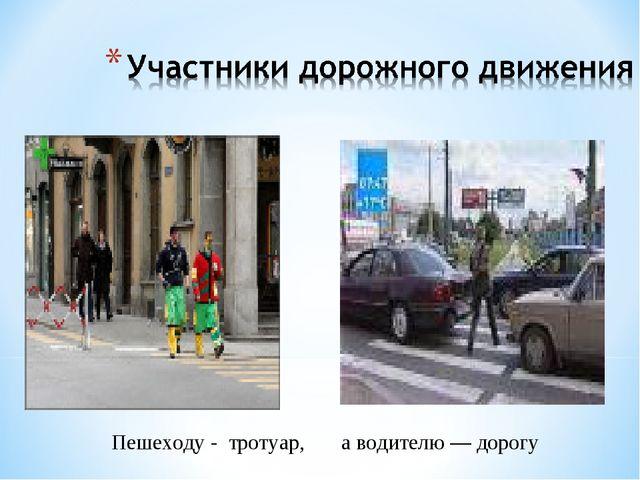 Пешеходу - тротуар, а водителю — дорогу