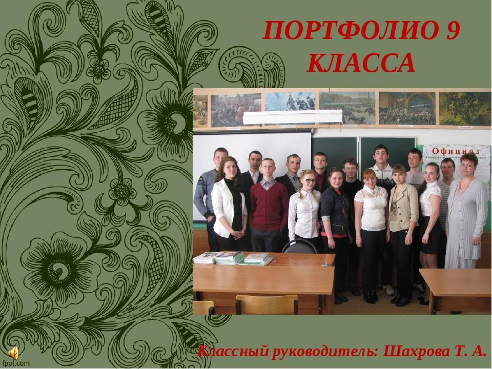 ПОРТФОЛИО 9 КЛАССА Классный руководитель: Шахрова Т. А.
