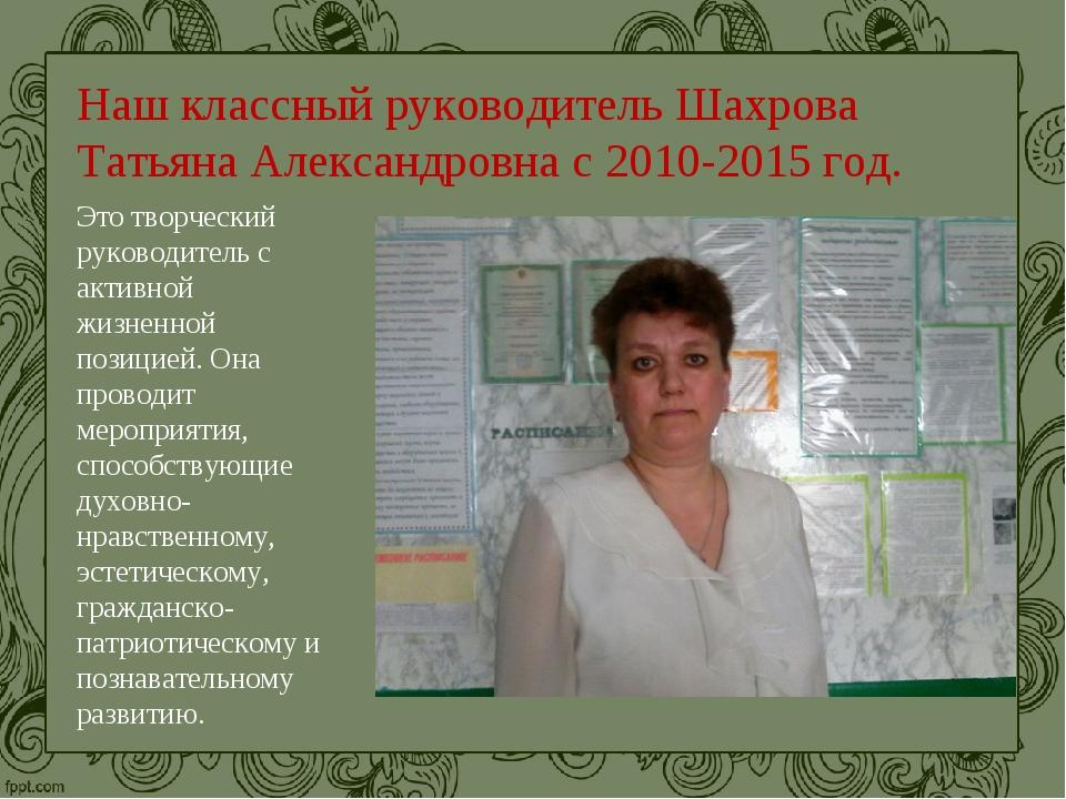 Наш классный руководитель Шахрова Татьяна Александровна с 2010-2015 год. Это...