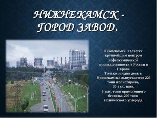 НИЖНЕКАМСК - ГОРОД ЗАВОД. Нижнекамск является крупнейшим центром нефтехимиче