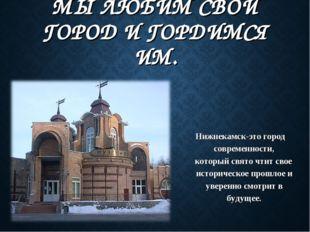 МЫ ЛЮБИМ СВОЙ ГОРОД И ГОРДИМСЯ ИМ. Нижнекамск-это город современности, которы