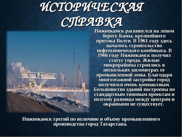 ИСТОРИЧЕСКАЯ СПРАВКА Нижнекамск раскинулся на левом берегу Камы, крупнейшего...