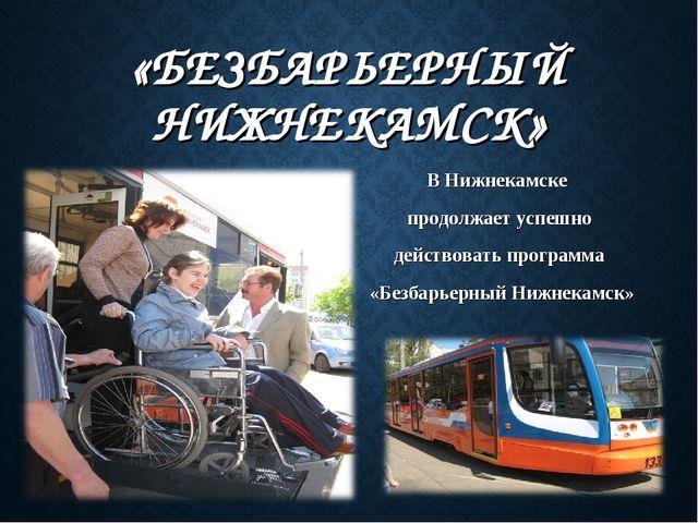 «БЕЗБАРЬЕРНЫЙ НИЖНЕКАМСК» ВНижнекамске продолжаетуспешно действоватьпрог...