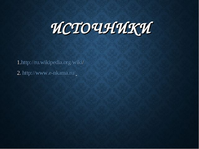 ИСТОЧНИКИ 1.http://ru.wikipedia.org/wiki/ 2. http://www.e-nkama.ru/