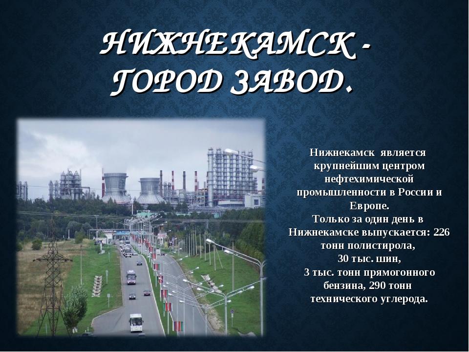 НИЖНЕКАМСК - ГОРОД ЗАВОД. Нижнекамск является крупнейшим центром нефтехимиче...