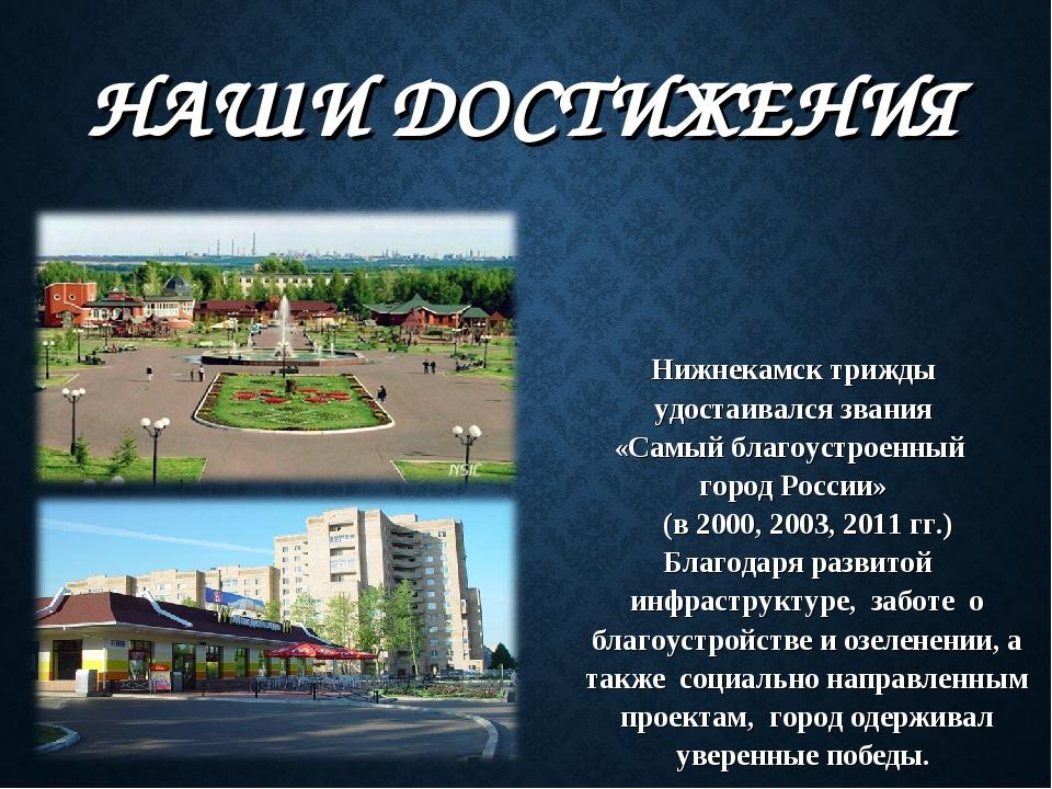 НАШИ ДОСТИЖЕНИЯ Нижнекамск трижды удостаивался звания «Самый благоустроенный...