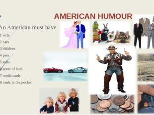 AMERICAN HUMOUR An American must have 1 wife 2 cars 3 children 4 pets 5 suits