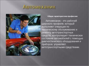 Общая характеристика профессии Автомеханик - это рабочий широкого профиля, к