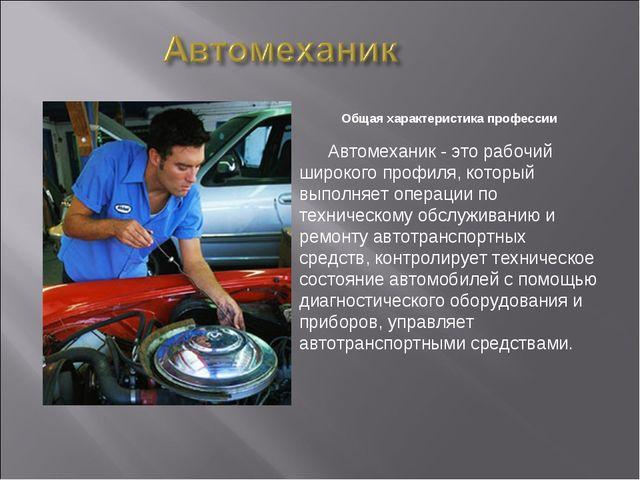 Общая характеристика профессии Автомеханик - это рабочий широкого профиля, к...