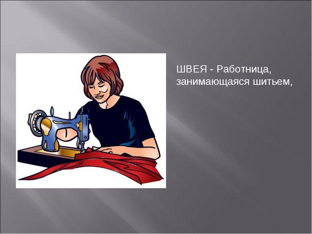 ШВЕЯ - Работница, занимающаяся шитьем,