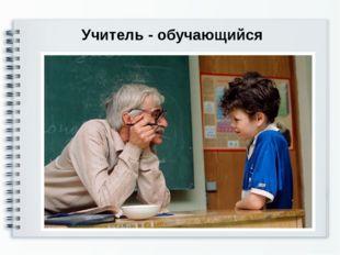 Учитель - обучающийся