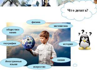 Что делать? физика химия история Иностранные языки география обществознание м