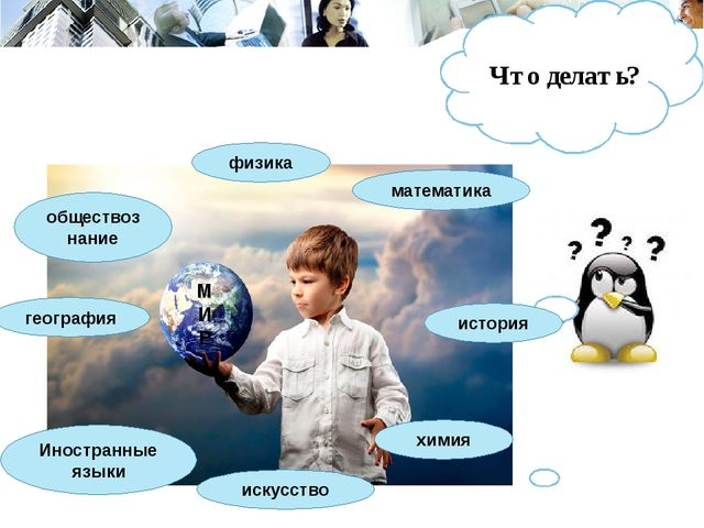 Что делать? физика химия история Иностранные языки география обществознание м...
