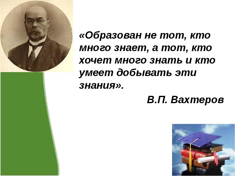 «Образован не тот, кто много знает, а тот, кто хочет много знать и кто умеет...