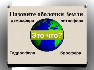 Назовите оболочки Земли Гидросфера атмосфера литосфера биосфера Это что?