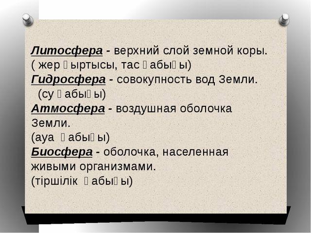 Литосфера - верхний слой земной коры. (жерқыртысы, тас қабығы) Гидросфера -...