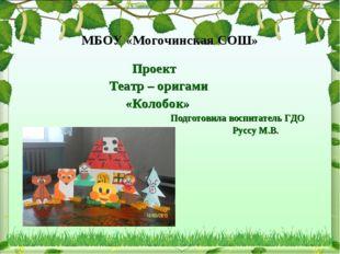 МБОУ «Могочинская СОШ» Проект Театр – оригами «Колобок» Подготовила воспитате