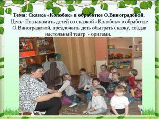 Тема: Сказка «Колобок» в обработке О.Виноградовой. Цель: Познакомить детей с