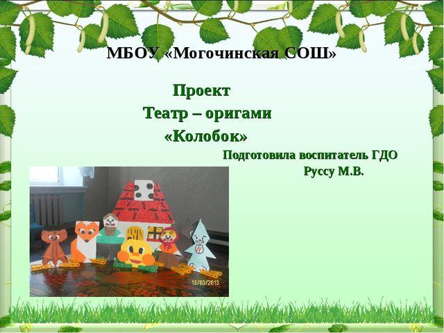 МБОУ «Могочинская СОШ» Проект Театр – оригами «Колобок» Подготовила воспитате...