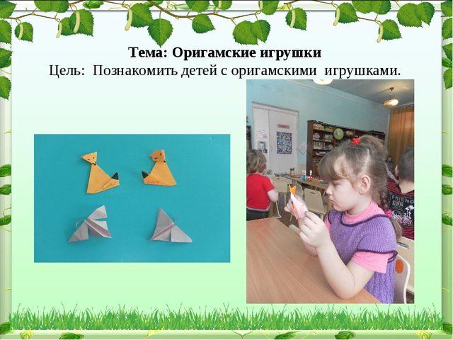 Тема: Оригамские игрушки Цель: Познакомить детей с оригамскими игрушками.