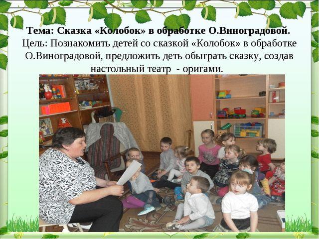 Тема: Сказка «Колобок» в обработке О.Виноградовой. Цель: Познакомить детей с...