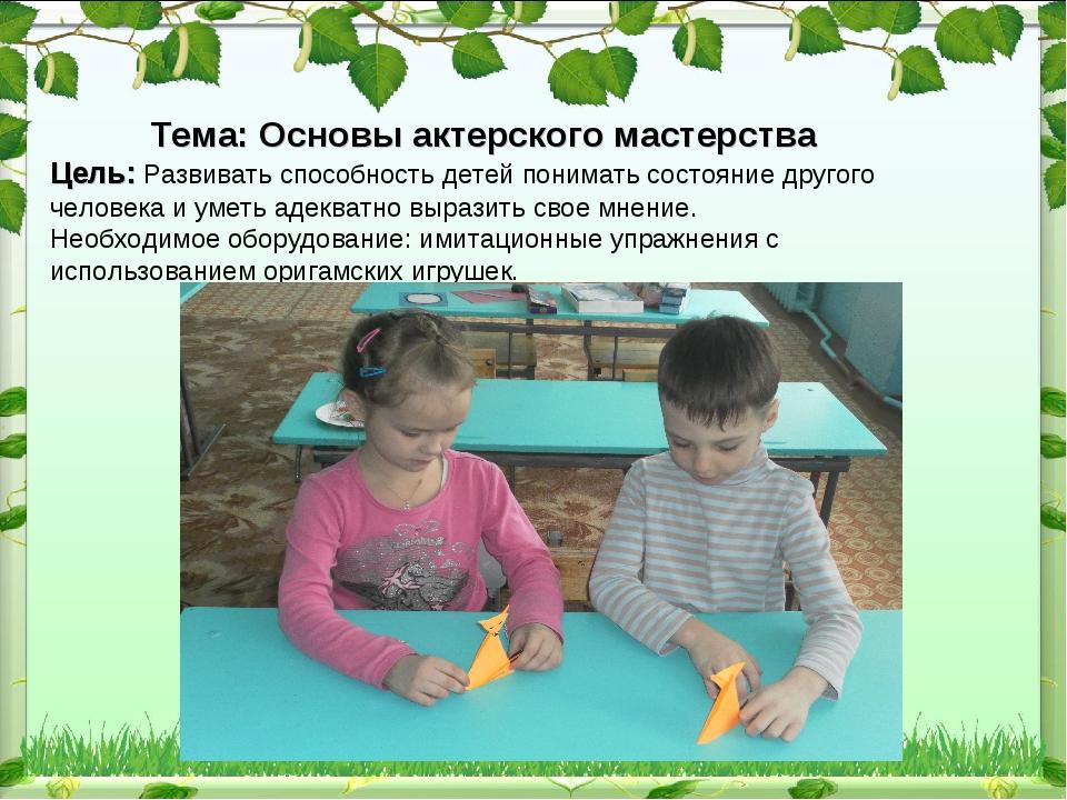 Тема: Основы актерского мастерства Цель: Развивать способность детей понимат...