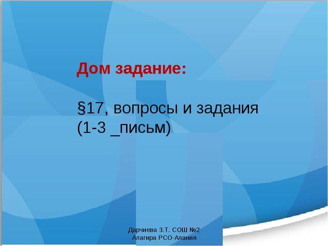 Дом задание: §17, вопросы и задания (1-3 _письм) Дарчиева З.Т. СОШ №2 Алагира...