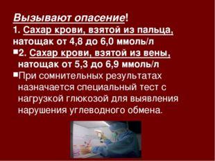 Вызывают опасение! 1. Сахар крови, взятой из пальца, натощак от 4,8 до 6,0 мм