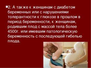 2. А также к женщинам с диабетом беременных или с нарушениями толерантности к
