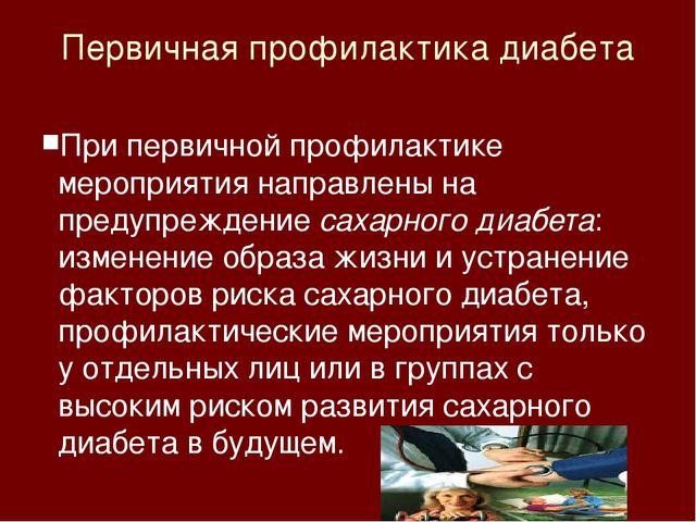 Первичная профилактика диабета При первичной профилактике мероприятия направл...
