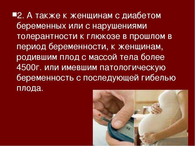 2. А также к женщинам с диабетом беременных или с нарушениями толерантности к...