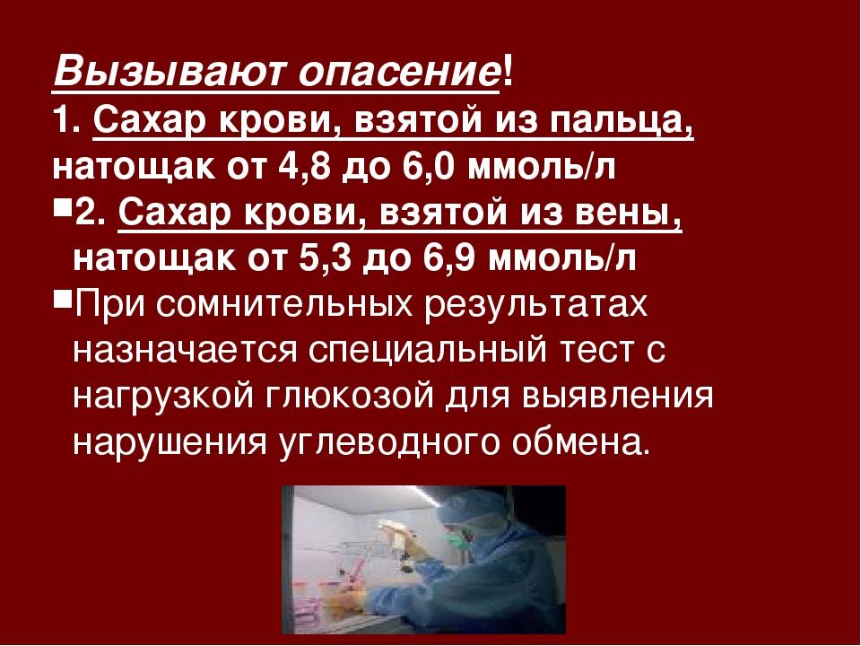 Вызывают опасение! 1. Сахар крови, взятой из пальца, натощак от 4,8 до 6,0 мм...